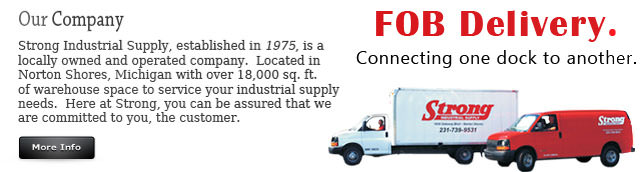 strong industrial supply established in 1975 locally owned and operated company located in norton shores michigan 18,000 sq. ft. of warehouse space we are committed to you fob delivery connecting one dock to another industrial supply company co